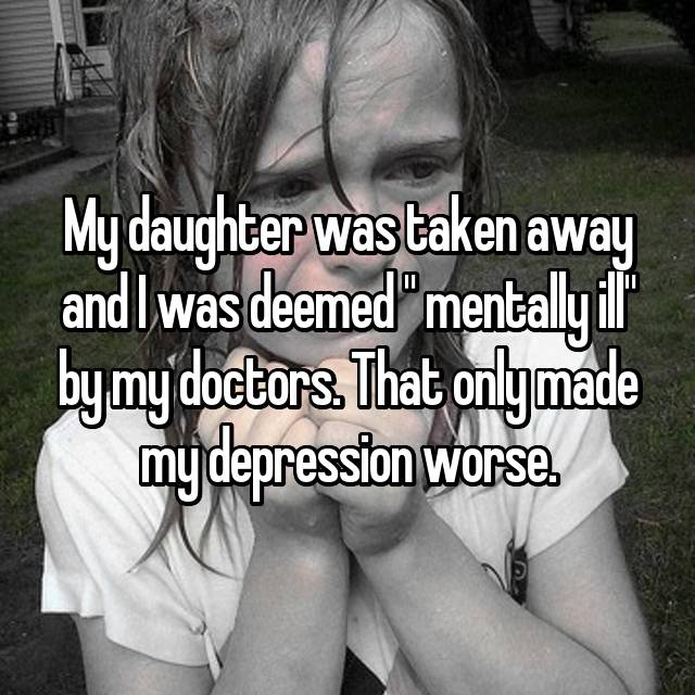 "My daughter was taken away and I was deemed "" mentally ill"" by my doctors. That only made my depression worse."