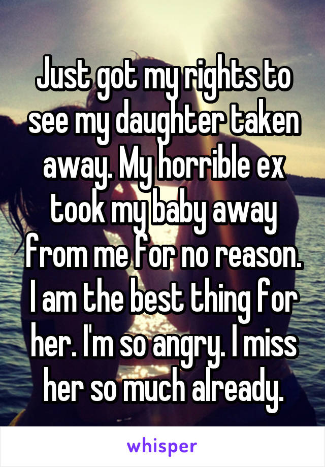 Just got my rights to see my daughter taken away. My horrible ex took my baby away from me for no reason. I am the best thing for her. I'm so angry. I miss her so much already.
