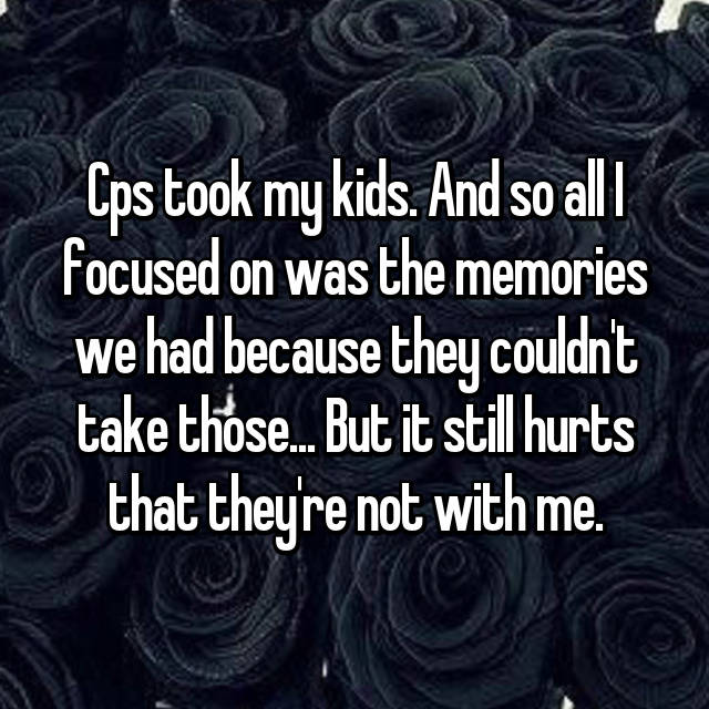 Cps took my kids. And so all I focused on was the memories we had because they couldn't take those... But it still hurts that they're not with me.