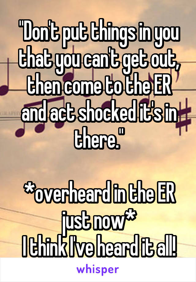 """""""Don't put things in you that you can't get out, then come to the ER and act shocked it's in there.""""  *overheard in the ER just now* I think I've heard it all!"""