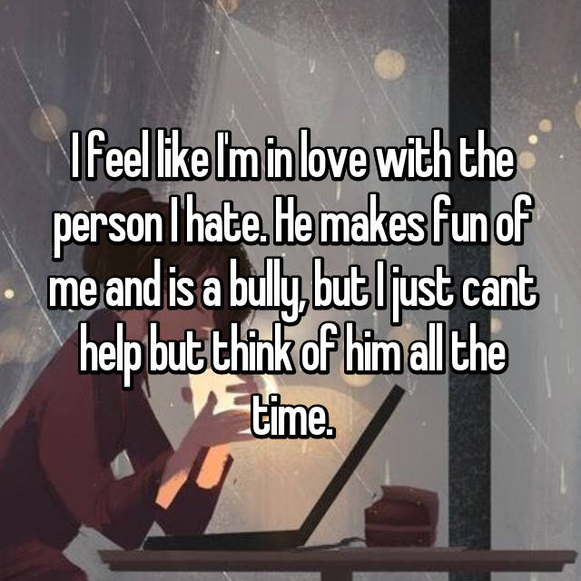 I feel like I'm in love with the person I hate. He makes fun of me and is a bully, but I just cant help but think of him all the time.