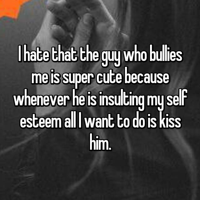 I hate that the guy who bullies me is super cute because whenever he is insulting my self esteem all I want to do is kiss him.
