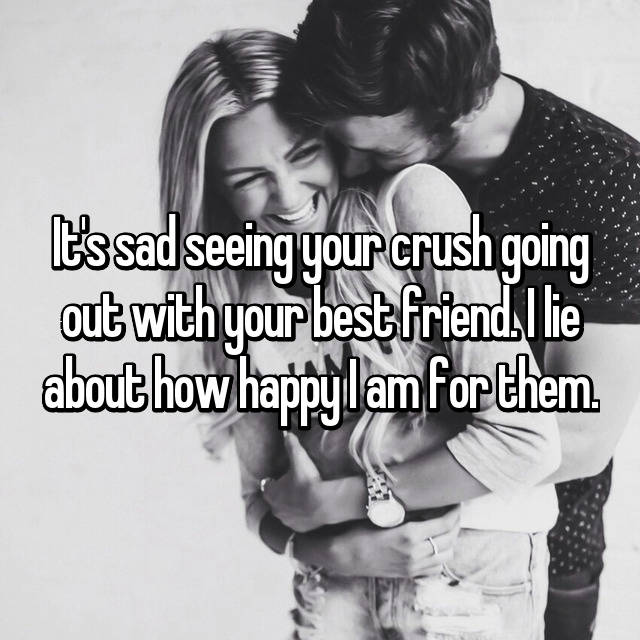 It's sad seeing your crush going out with your best friend. I lie about how happy I am for them.