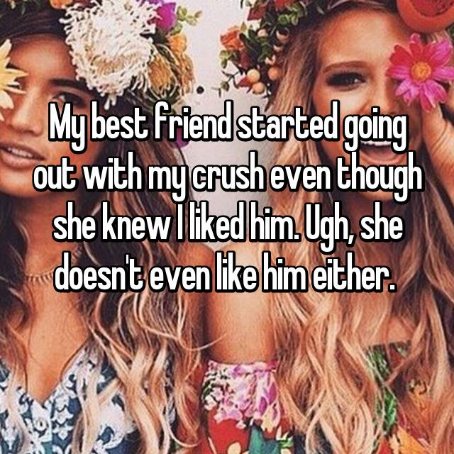 My best friend started going out with my crush even though she knew I liked him. Ugh, she doesn't even like him either.