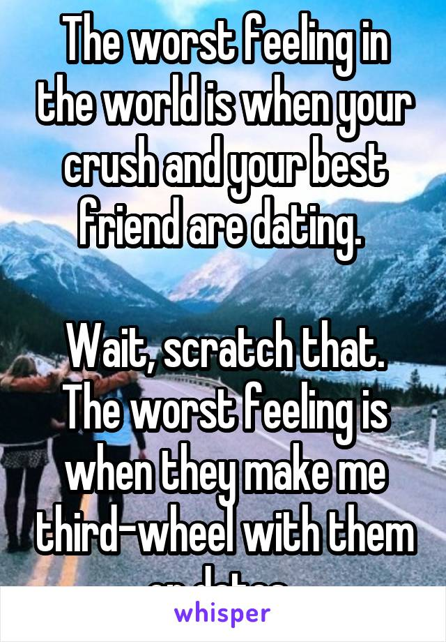 The worst feeling in the world is when your crush and your best friend are dating.   Wait, scratch that. The worst feeling is when they make me third-wheel with them on dates.