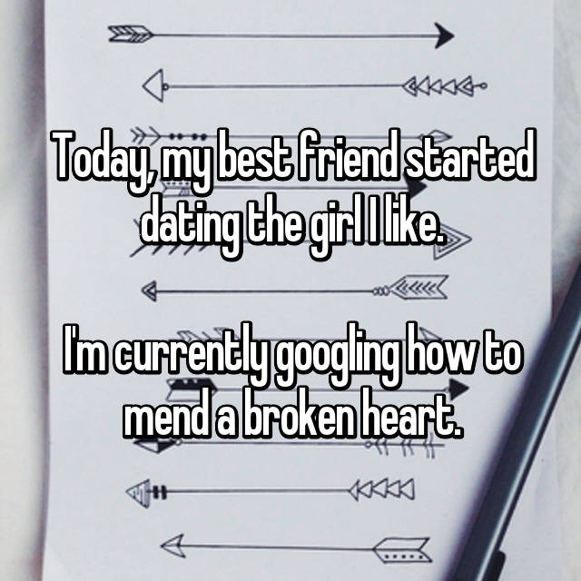 Today, my best friend started dating the girl I like.  I'm currently googling how to mend a broken heart.