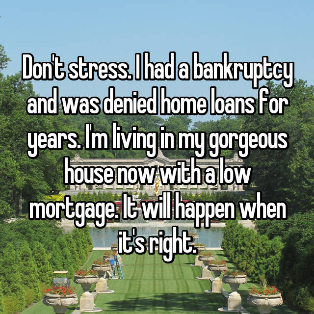 Don't stress. I had a bankruptcy and was denied home loans for years. I'm living in my gorgeous house now with a low mortgage. It will happen when it's right.