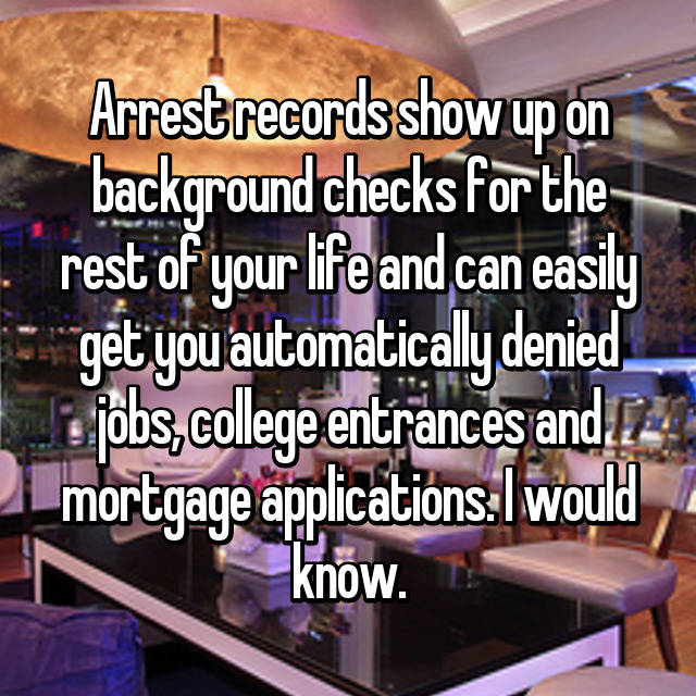 Arrest records show up on background checks for the rest of your life and can easily get you automatically denied jobs, college entrances and mortgage applications. I would know.