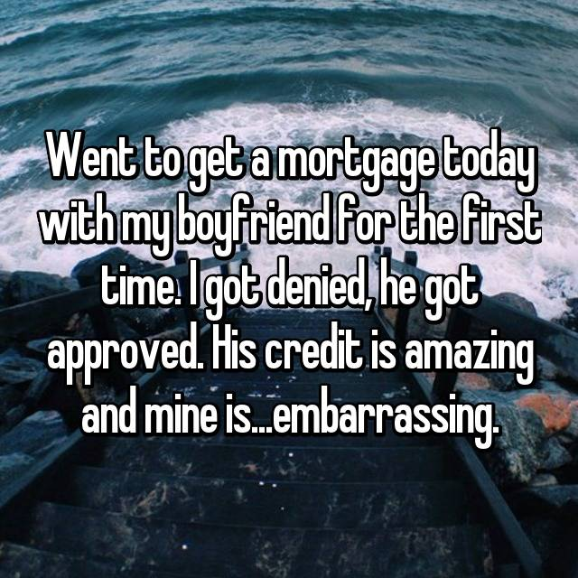 Went to get a mortgage today with my boyfriend for the first time. I got denied, he got approved. His credit is amazing and mine is...embarrassing.