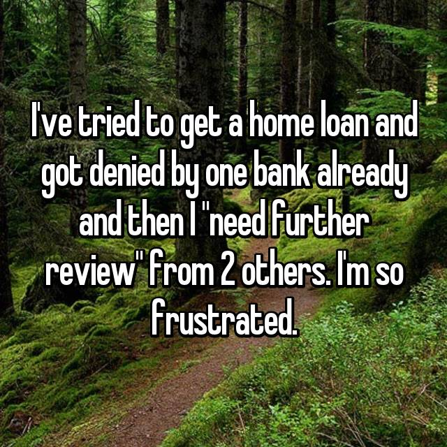 "I've tried to get a home loan and got denied by one bank already and then I ""need further review"" from 2 others. I'm so frustrated."