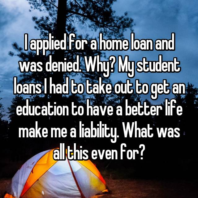 I applied for a home loan and was denied. Why? My student loans I had to take out to get an education to have a better life make me a liability. What was all this even for?