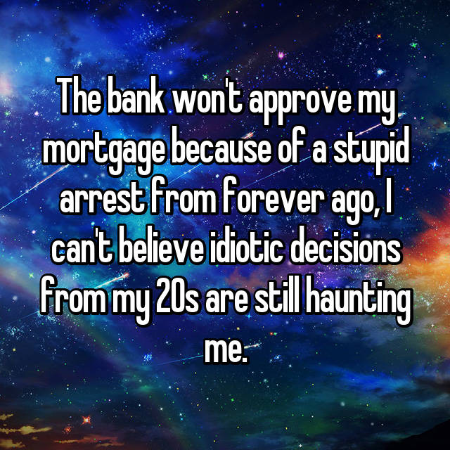 The bank won't approve my mortgage because of a stupid arrest from forever ago, I can't believe idiotic decisions from my 20s are still haunting me.