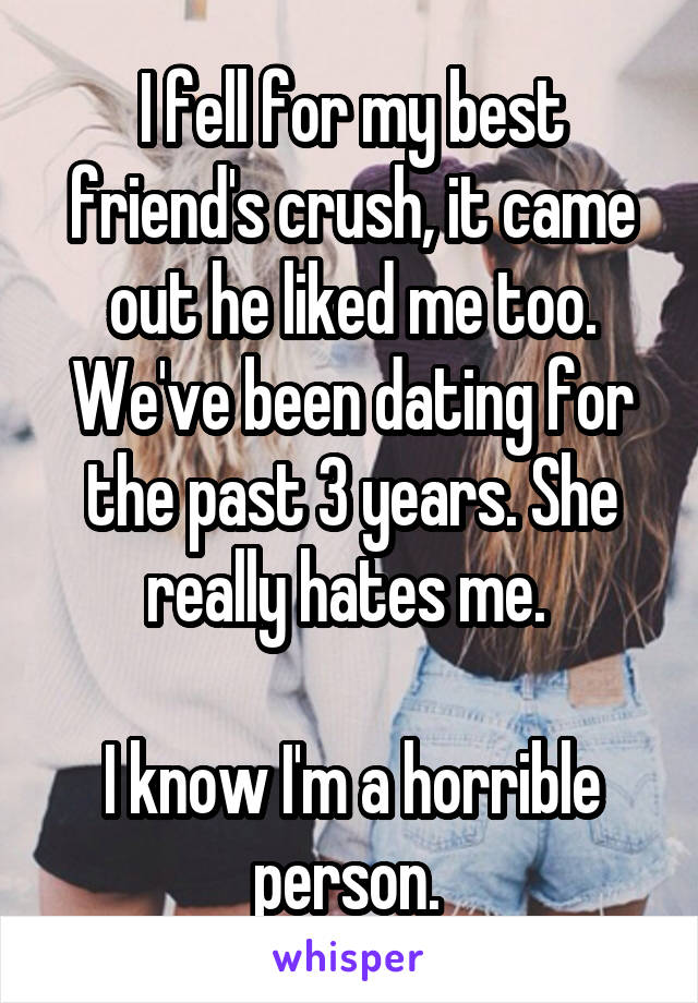 I fell for my best friend's crush, it came out he liked me too. We've been dating for the past 3 years. She really hates me.   I know I'm a horrible person.