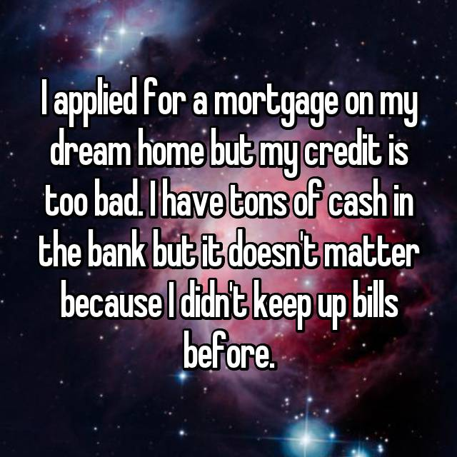 I applied for a mortgage on my dream home but my credit is too bad. I have tons of cash in the bank but it doesn't matter because I didn't keep up bills before.