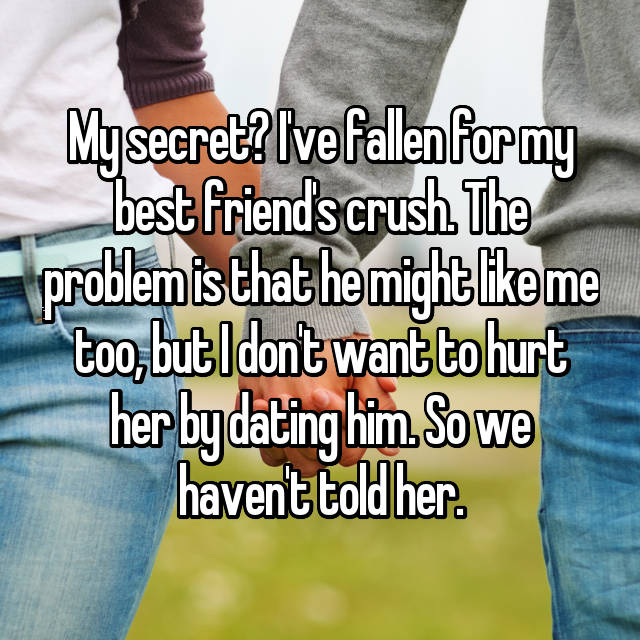 My secret? I've fallen for my best friend's crush. The problem is that he might like me too, but I don't want to hurt her by dating him. So we haven't told her.