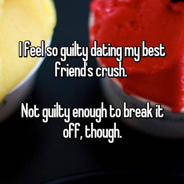 I feel so guilty dating my best friend's crush.   Not guilty enough to break it off, though.