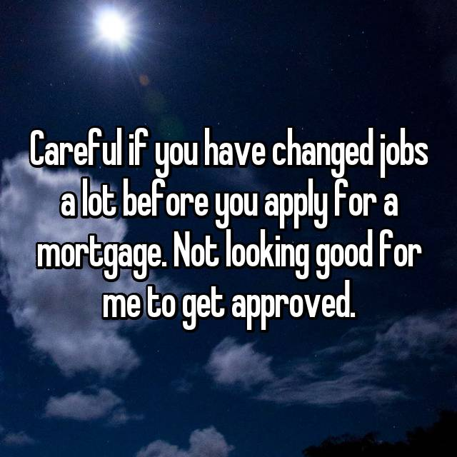 Careful if you have changed jobs a lot before you apply for a mortgage. Not looking good for me to get approved.