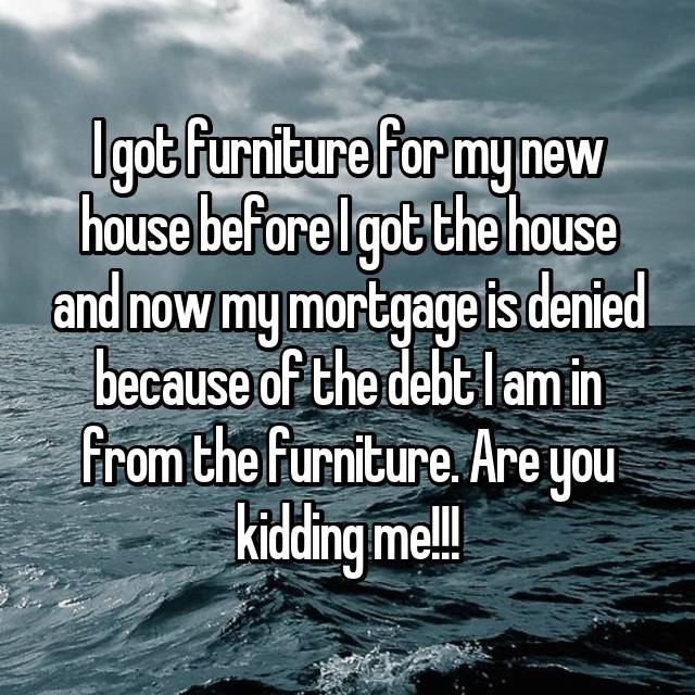 I got furniture for my new house before I got the house and now my mortgage is denied because of the debt I am in from the furniture. Are you kidding me!!!