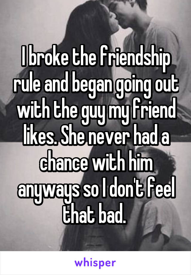 I broke the friendship rule and began going out with the guy my friend likes. She never had a chance with him anyways so I don't feel that bad.