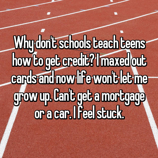 Why don't schools teach teens how to get credit? I maxed out cards and now life won't let me grow up. Can't get a mortgage or a car. I feel stuck.