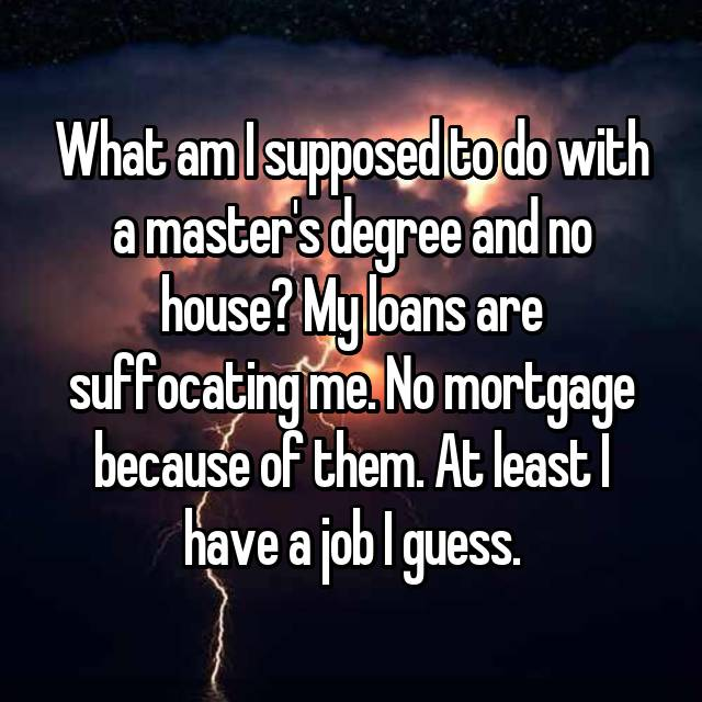 What am I supposed to do with a master's degree and no house? My loans are suffocating me. No mortgage because of them. At least I have a job I guess.