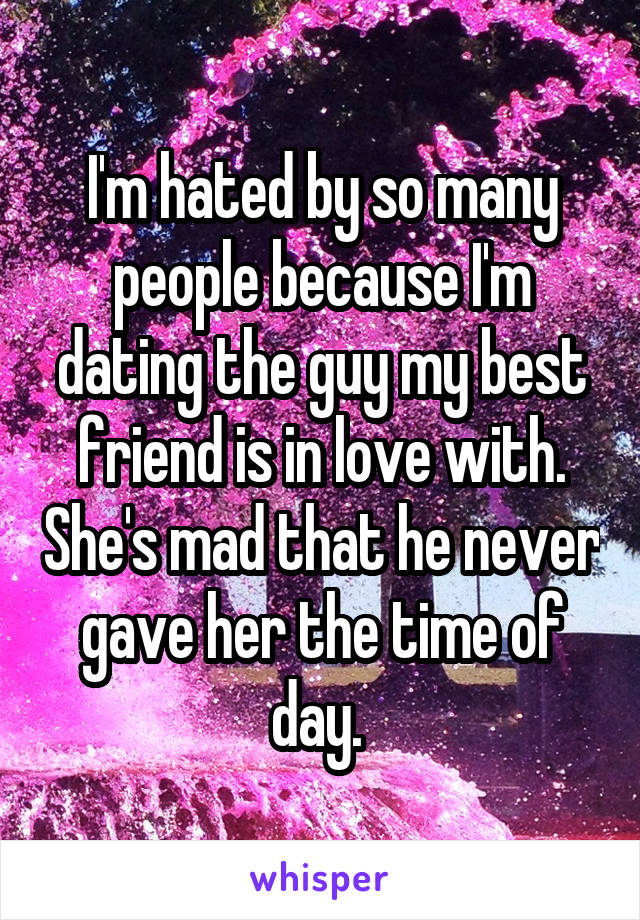 I'm hated by so many people because I'm dating the guy my best friend is in love with. She's mad that he never gave her the time of day.
