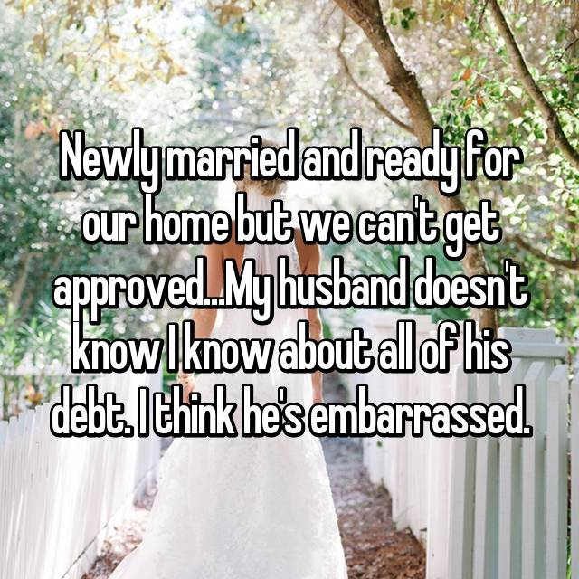 Newly married and ready for our home but we can't get approved...My husband doesn't know I know about all of his debt. I think he's embarrassed.