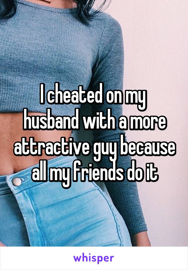 I cheated on my  husband with a more attractive guy because all my friends do it