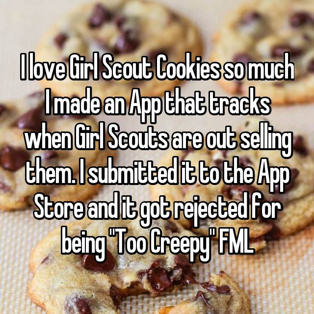 "I love Girl Scout Cookies so much I made an App that tracks when Girl Scouts are out selling them. I submitted it to the App Store and it got rejected for being ""Too Creepy"" FML"