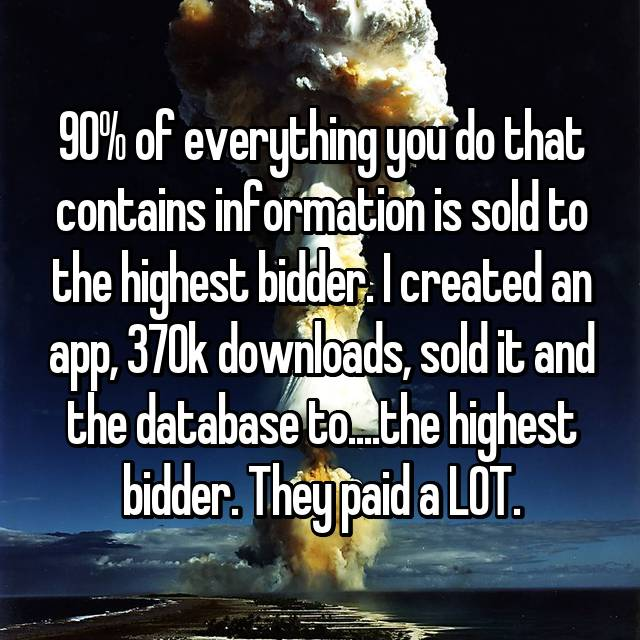 90% of everything you do that contains information is sold to the highest bidder. I created an app, 370k downloads, sold it and the database to....the highest bidder. They paid a LOT.