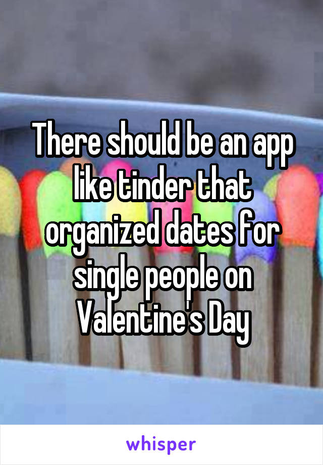 There should be an app like tinder that organized dates for single people on Valentine's Day