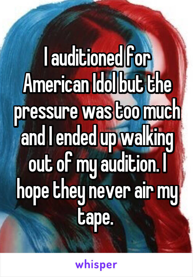I auditioned for American Idol but the pressure was too much and I ended up walking out of my audition. I hope they never air my tape.