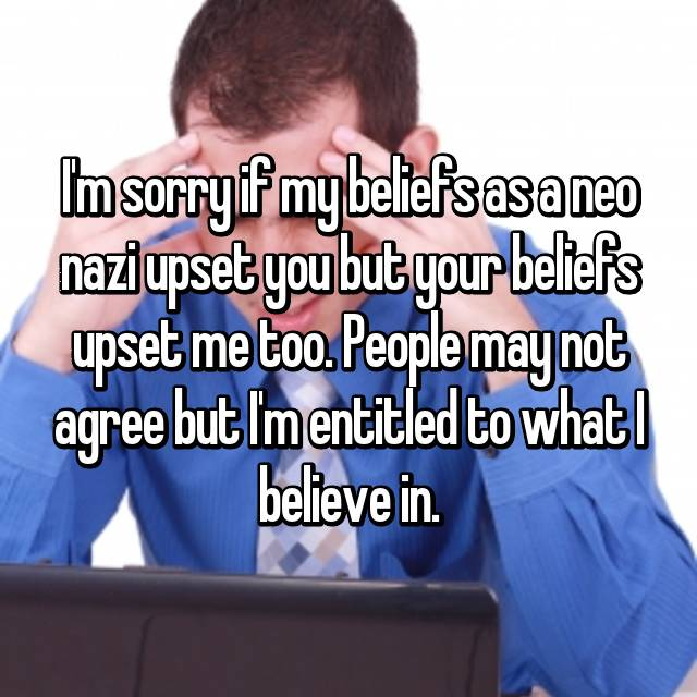 I'm sorry if my beliefs as a neo nazi upset you but your beliefs upset me too. People may not agree but I'm entitled to what I believe in.