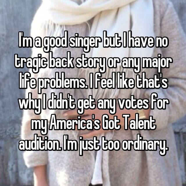 I'm a good singer but I have no tragic back story or any major life problems. I feel like that's why I didn't get any votes for my America's Got Talent audition. I'm just too ordinary.