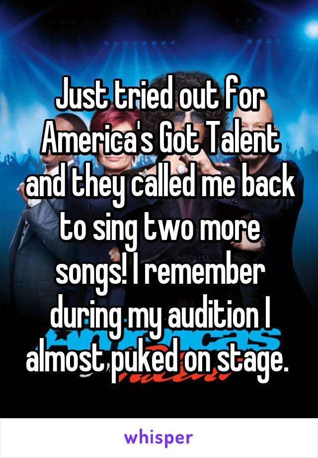 Just tried out for America's Got Talent and they called me back to sing two more songs! I remember during my audition I almost puked on stage.