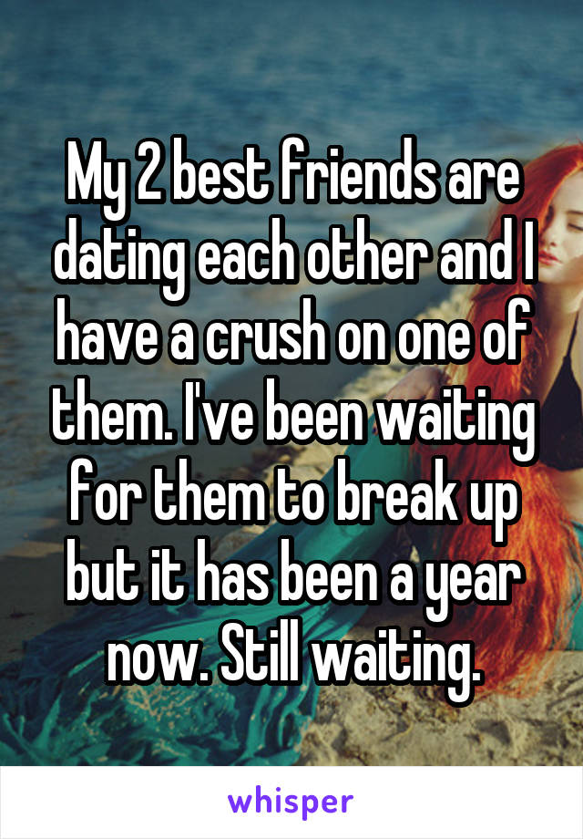 My 2 best friends are dating each other and I have a crush on one of them. I've been waiting for them to break up but it has been a year now. Still waiting.
