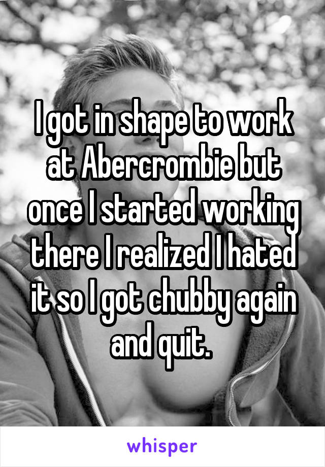 I got in shape to work at Abercrombie but once I started working there I realized I hated it so I got chubby again and quit.