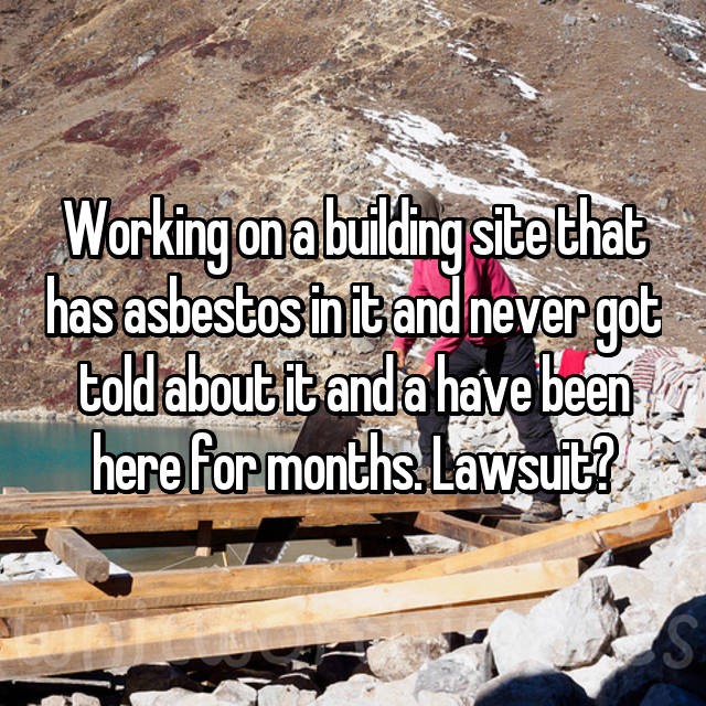 Working on a building site that has asbestos in it and never got told about it and a have been here for months. Lawsuit?