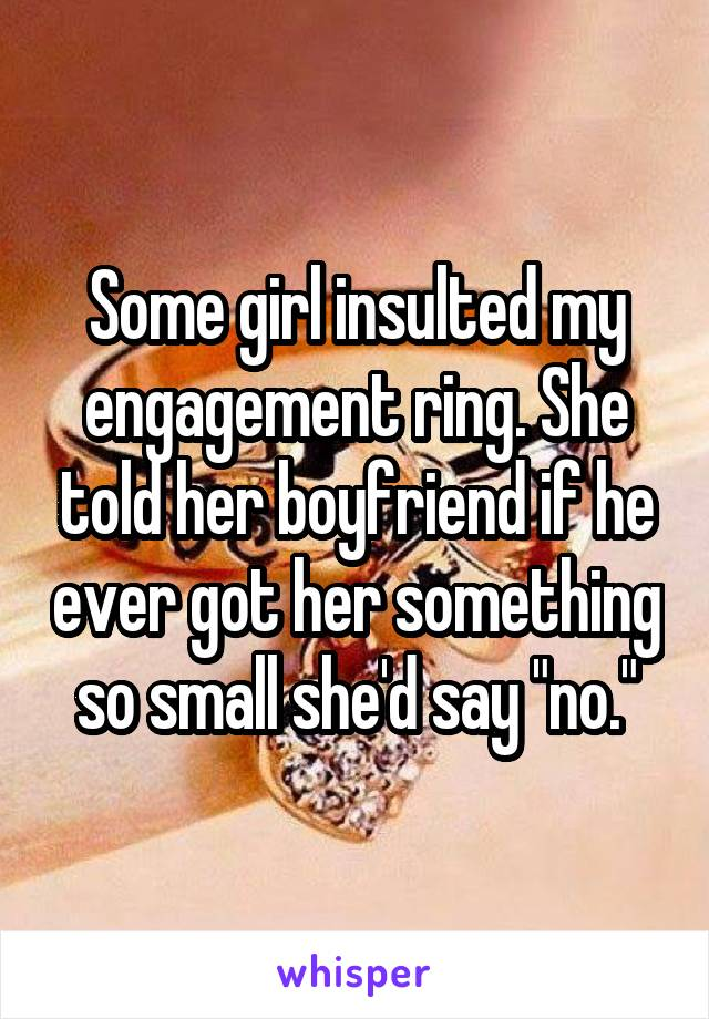 """Some girl insulted my engagement ring. She told her boyfriend if he ever got her something so small she'd say """"no."""""""