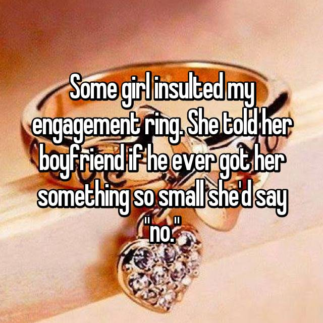"Some girl insulted my engagement ring. She told her boyfriend if he ever got her something so small she'd say ""no."""