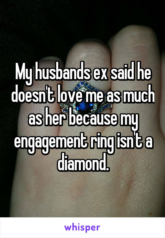 My husbands ex said he doesn't love me as much as her because my engagement ring isn't a diamond.