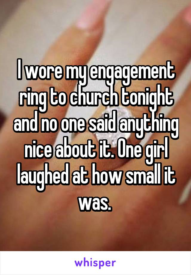 I wore my engagement ring to church tonight and no one said anything nice about it. One girl laughed at how small it was.