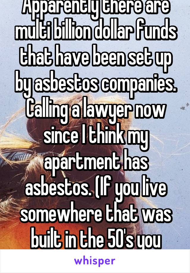 Apparently there are multi billion dollar funds that have been set up by asbestos companies. Calling a lawyer now since I think my apartment has asbestos. (If you live somewhere that was built in the 50's you probably do too)