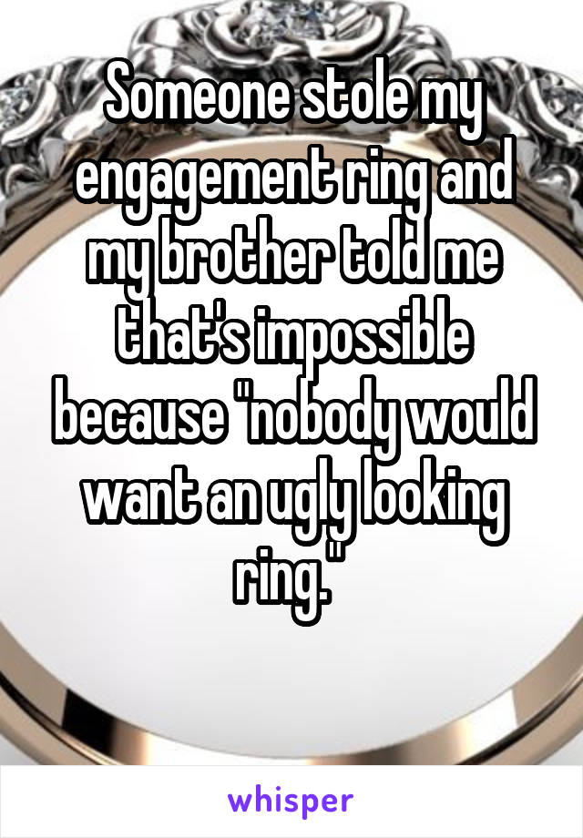 """Someone stole my engagement ring and my brother told me that's impossible because """"nobody would want an ugly looking ring."""""""