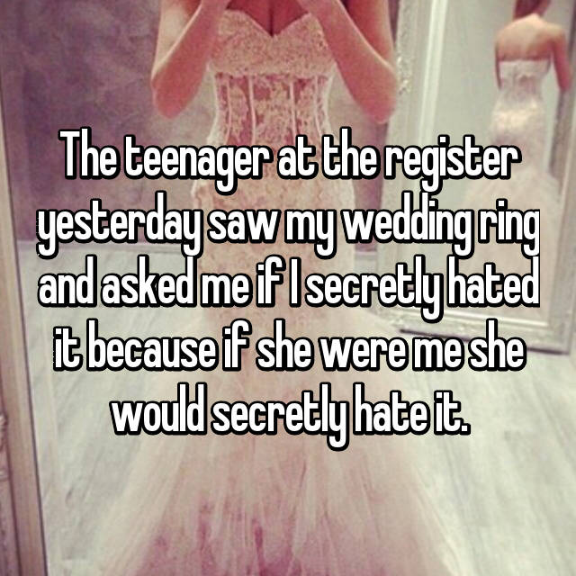 The teenager at the register yesterday saw my wedding ring and asked me if I secretly hated it because if she were me she would secretly hate it.