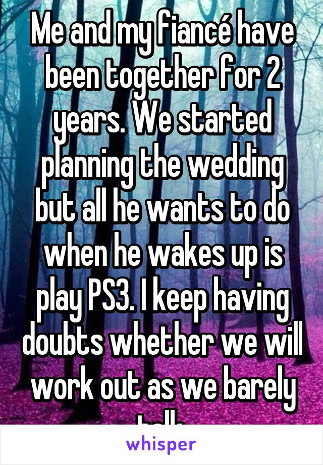 Me and my fiancé have been together for 2 years. We started planning the wedding but all he wants to do when he wakes up is play PS3. I keep having doubts whether we will work out as we barely talk.