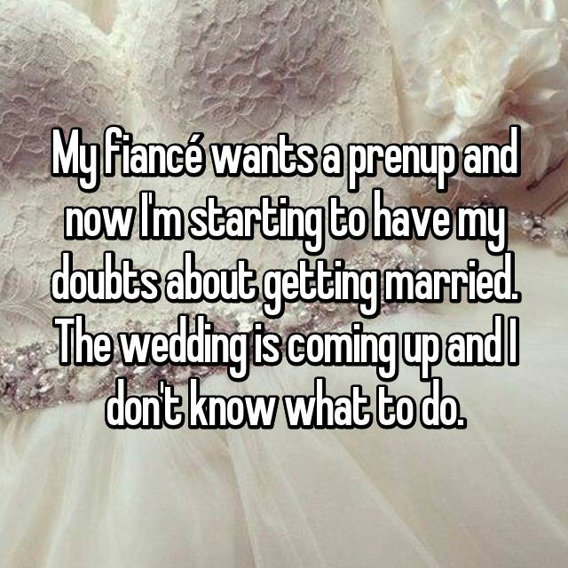 My fiancé wants a prenup and now I'm starting to have my doubts about getting married. The wedding is coming up and I don't know what to do.