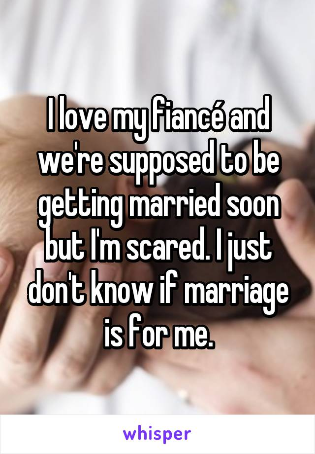 I love my fiancé and we're supposed to be getting married soon but I'm scared. I just don't know if marriage is for me.
