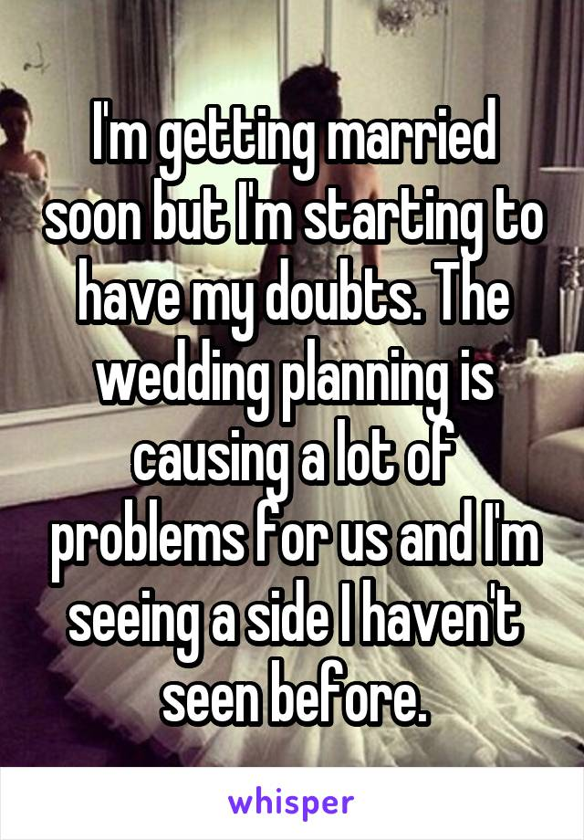 I'm getting married soon but I'm starting to have my doubts. The wedding planning is causing a lot of problems for us and I'm seeing a side I haven't seen before.