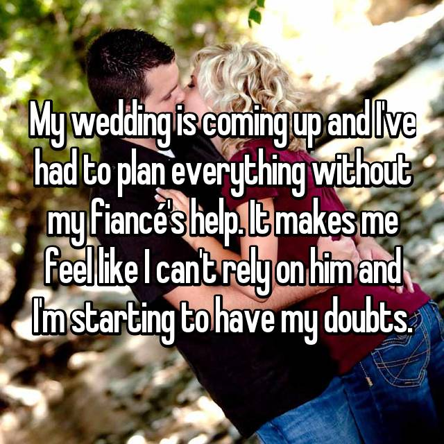 My wedding is coming up and I've had to plan everything without my fiancé's help. It makes me feel like I can't rely on him and I'm starting to have my doubts.